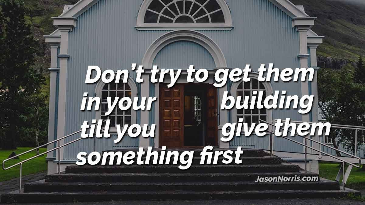 Don't try to get them in your building until you give them something first.