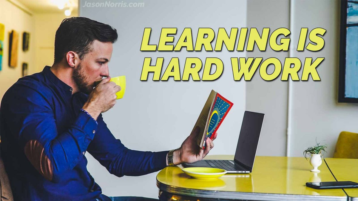 Learning is hard work. But you were designed to learn.